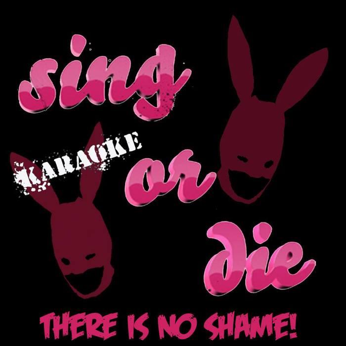 Sing or Die Karaoke! There is no shame!