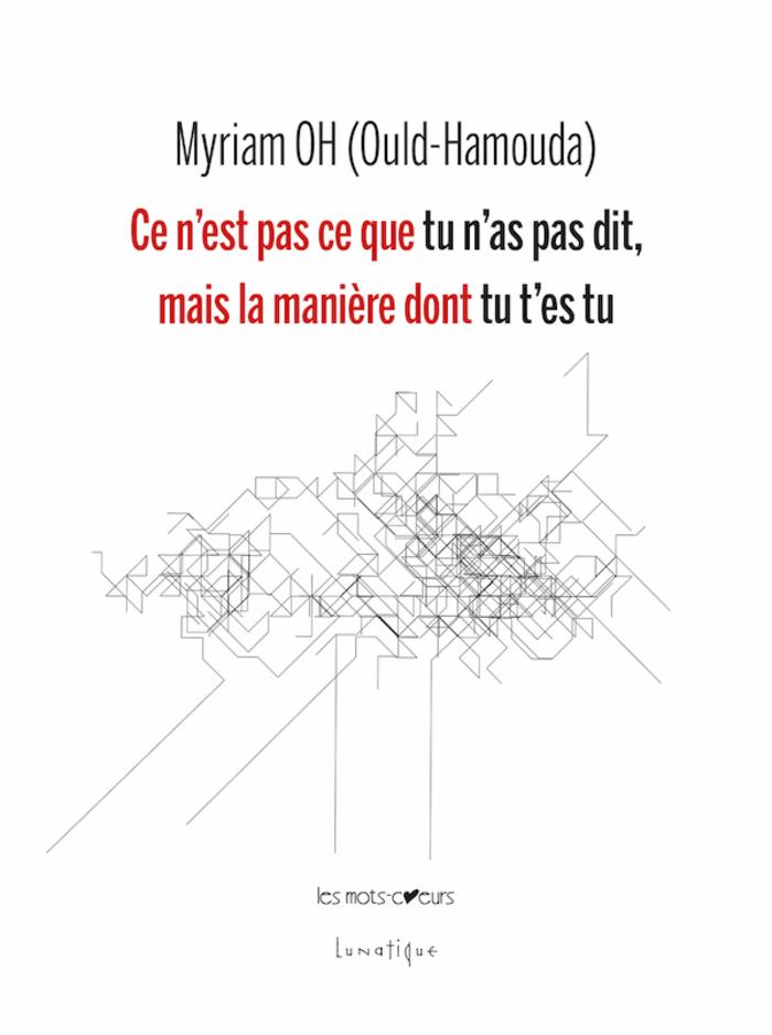PARUTION : Ce n'est pas ce que tu n'as pas dit, mais la manière dont tu t'es tu, de MYRIAM OH (Ould-Hamouda)